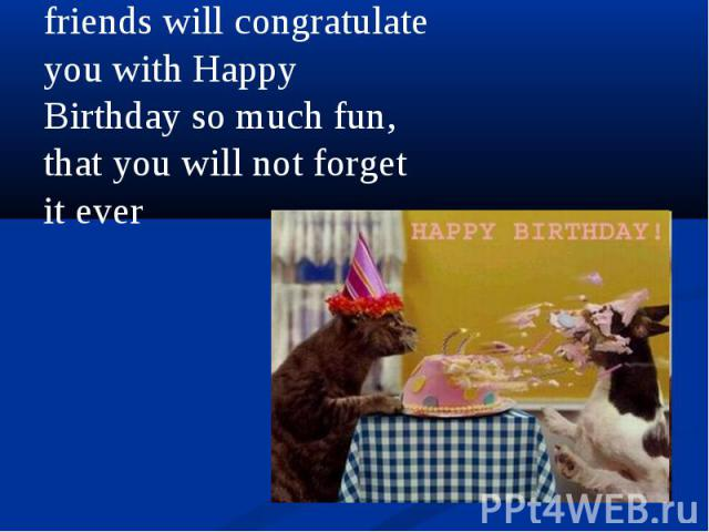 friends will congratulate you with Happy Birthday so much fun, that you will not forget it ever