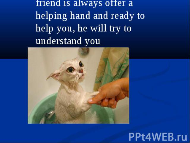 friend is always offer a helping hand and ready to help you, he will try to understand you