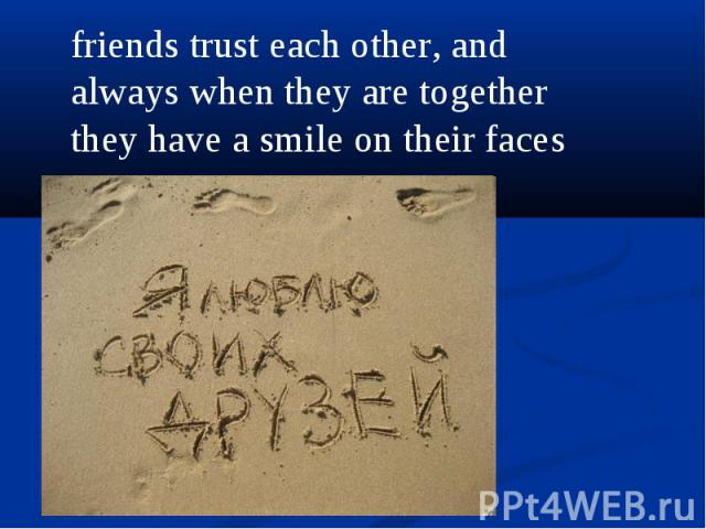 friends trust each other, and always when they are together they have a smile on their faces