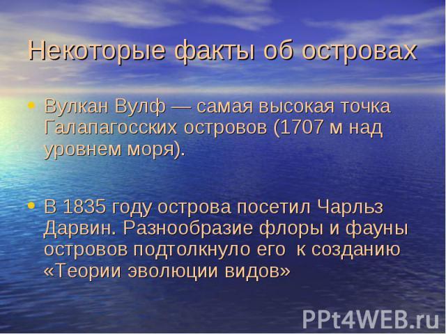 Некоторые факты об островах ВулканВулф— самая высокая точка Галапагосских островов (1707м над уровнем моря). В1835 году острова посетил Чарльз Дарвин. Разнообразие флоры и фауны островов подтолкнуло его к созданию «Теории эволюции видов»