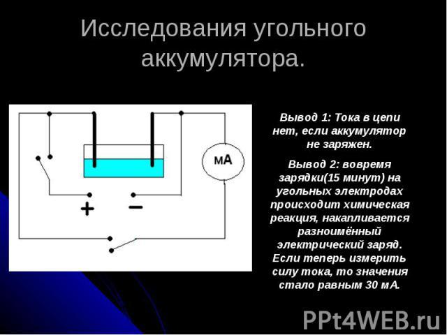 Исследования угольного аккумулятора. Вывод 1: Тока в цепи нет, если аккумулятор не заряжен. Вывод 2: вовремя зарядки(15 минут) на угольных электродах происходит химическая реакция, накапливается разноимённый электрический заряд. Если теперь измерить…