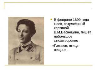 В феврале 1899 года Блок, потрясённый картиной В.М.Васнецова, пишет небольшое ст