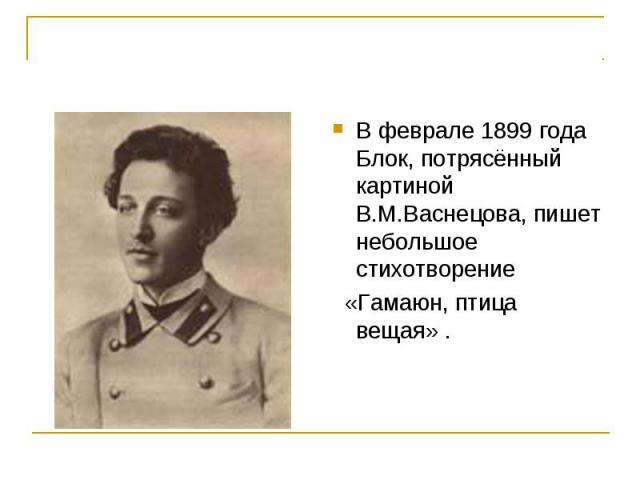 В феврале 1899 года Блок, потрясённый картиной В.М.Васнецова, пишет небольшое стихотворение «Гамаюн, птица вещая» .