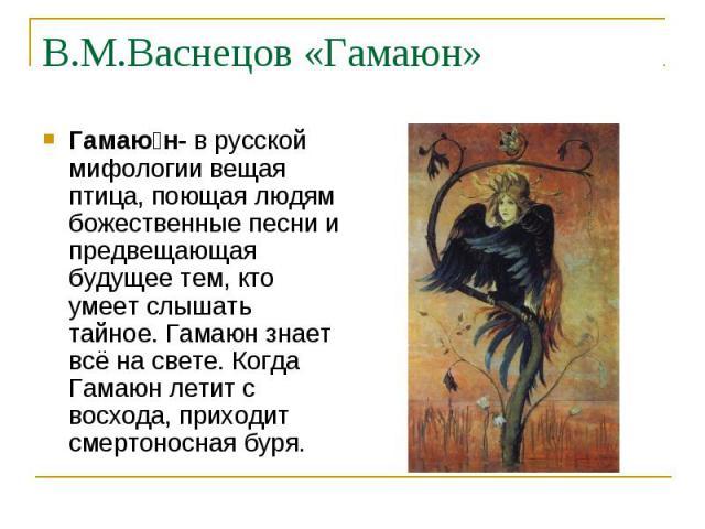 В.М.Васнецов «Гамаюн» Гамаю н- в русской мифологии вещая птица, поющая людям божественные песни и предвещающая будущее тем, кто умеет слышать тайное. Гамаюн знает всё на свете. Когда Гамаюн летит с восхода, приходит смертоносная буря.