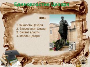 Единовластие Цезаря План 1.Личность Цезаря 2. Завоевания Цезаря 3. Захват власти