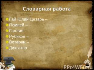 Словарная работа Гай Юлий Цезарь – Помпей – Галлия- Рубикон – Ветеран – Диктатор
