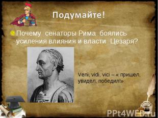 Подумайте! Почему сенаторы Рима боялись усиления влияния и власти Цезаря? Veni,