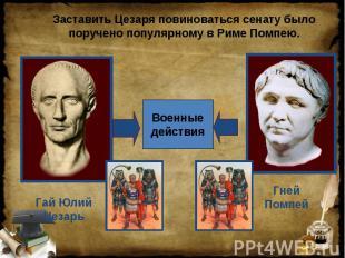 Заставить Цезаря повиноваться сенату было поручено популярному в Риме Помпею. Га