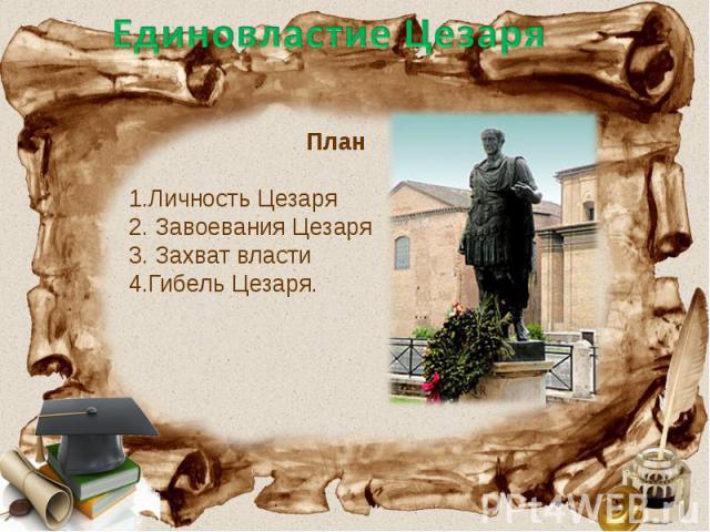 Единовластие Цезаря План 1.Личность Цезаря 2. Завоевания Цезаря 3. Захват власти 4.Гибель Цезаря.