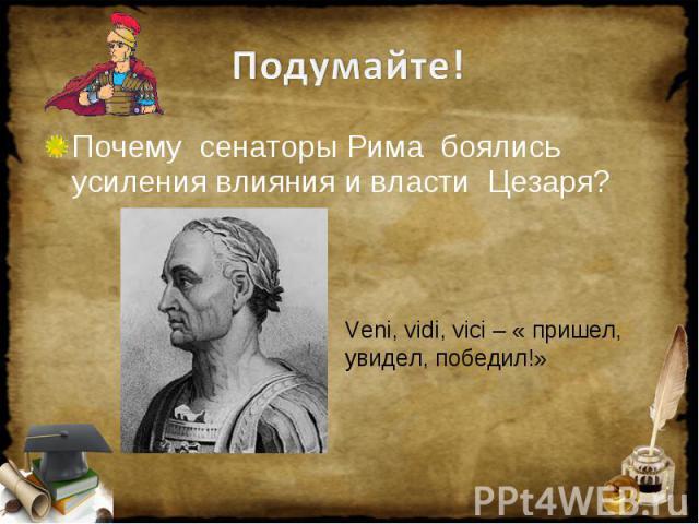 Подумайте! Почему сенаторы Рима боялись усиления влияния и власти Цезаря? Veni, vidi, vici – « пришел, увидел, победил!»