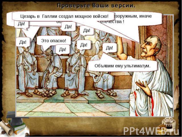 Проверьте Ваши версии. Цезарь в Галлии создал мощное войско! Пусть он распустит войско и вернется безоружным, иначе объявим его врагом отечества !