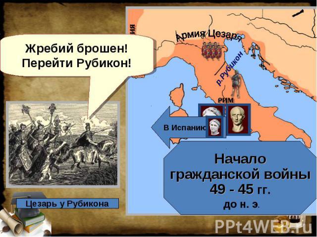 Жребий брошен! Перейти Рубикон! Начало гражданской войны 49 - 45 гг. до н. э.