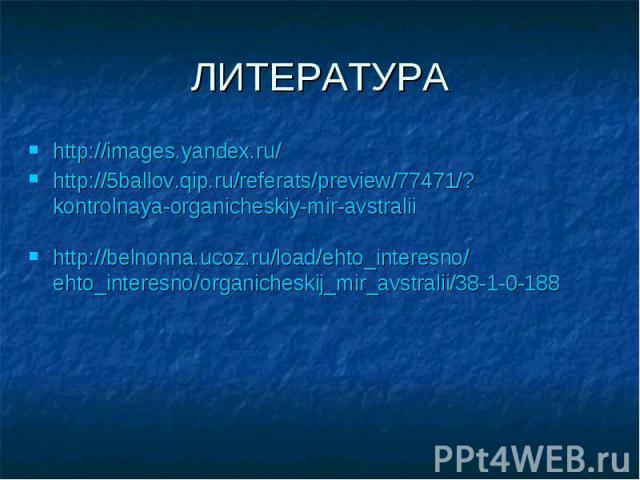 ЛИТЕРАТУРА http://images.yandex.ru/ http://5ballov.qip.ru/referats/preview/77471/?kontrolnaya-organicheskiy-mir-avstralii http://belnonna.ucoz.ru/load/ehto_interesno/ehto_interesno/organicheskij_mir_avstralii/38-1-0-188