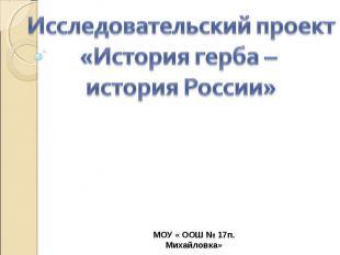 Исследовательский проект «История герба – история России» МОУ « ООШ № 17п. Михай