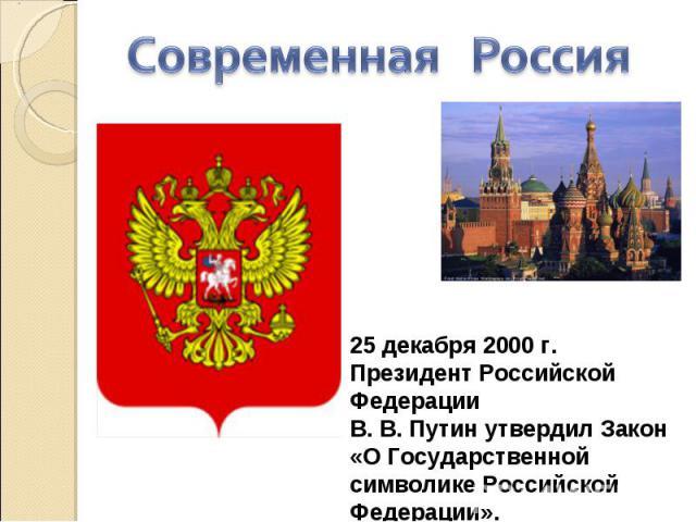 Современная Россия 25 декабря 2000 г. Президент Российской Федерации В. В. Путин утвердил Закон «О Государственной символике Российской Федерации».