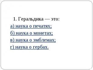 1. Геральдика — это: а) наука о печатях; б) наука о монетах; в) наука о эмблемах