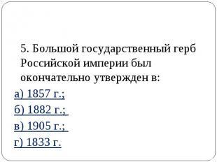 5. Большой государственный герб Российской империи был окончательно утвержден в: