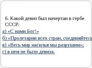 6. Какой девиз был начертан в гербе СССР: а) «С нами Бог!» б) «Пролетарии всех с