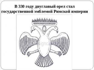 В 330 году двуглавый орел стал государственной эмблемой Римской империи