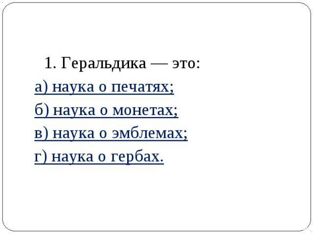 1. Геральдика — это: а) наука о печатях; б) наука о монетах; в) наука о эмблемах; г) наука о гербах.