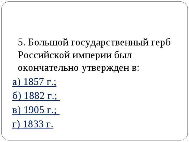 5. Большой государственный герб Российской империи был окончательно утвержден в: а) 1857 г.; б) 1882 г.; в) 1905 г.; г) 1833 г.