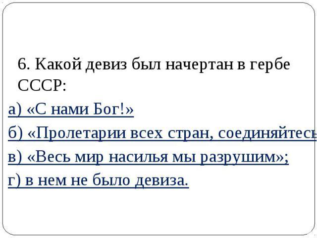 6. Какой девиз был начертан в гербе СССР: а) «С нами Бог!» б) «Пролетарии всех стран, соединяйтесь!»; в) «Весь мир насилья мы разрушим»; г) в нем не было девиза.