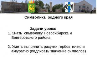 Символика родного края Задачи урока: 1. Знать символику Новосибирска и Венгеровс
