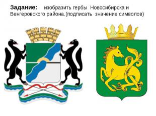 Задание: изобразить гербы Новосибирска и Венгеровского района.(подписать значени