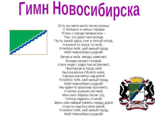Гимн Новосибирска Есть на свете много песен разных О больших и малых городах Я пою о городе прекрасном – Том, что дорог мне всегда. Пусть зимой здесь снег и лютый холод. А в июле то гроза, то зной… Я люблю тебя, мой милый город, Мой Новосибирск родн…