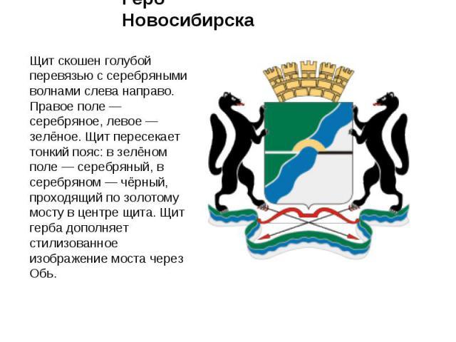 Герб Новосибирска Щит скошен голубой перевязью с серебряными волнами слева направо. Правое поле — серебряное, левое — зелёное. Щит пересекает тонкий пояс: в зелёном поле — серебряный, в серебряном — чёрный, проходящий по золотому мосту в центре щита…