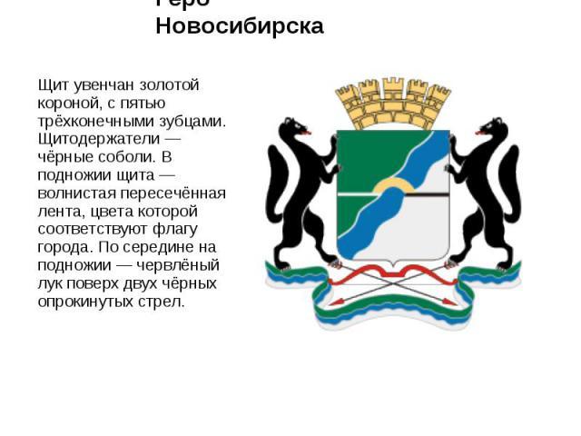 Герб Новосибирска Щит увенчан золотой короной, с пятью трёхконечными зубцами. Щитодержатели — чёрные соболи. В подножии щита — волнистая пересечённая лента, цвета которой соответствуют флагу города. По середине на подножии — червлёный лук поверх дву…