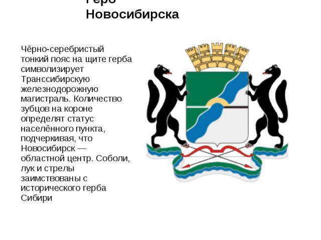 Герб Новосибирска Чёрно-серебристый тонкий пояс на щите герба символизирует Транссибирскую железнодорожную магистраль. Количество зубцов на короне определят статус населённого пункта, подчеркивая, что Новосибирск — областной центр. Соболи, лук и стр…