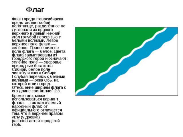 Флаг Флаг города Новосибирска представляет собой полотнище, разделённое по диагонали из правого верхнего в левый нижний угол голубой перевязью с белыми волнами. Левое верхнее поле флага — зелёное. Правое нижнее поле флага — белое. Цвета флага заимст…
