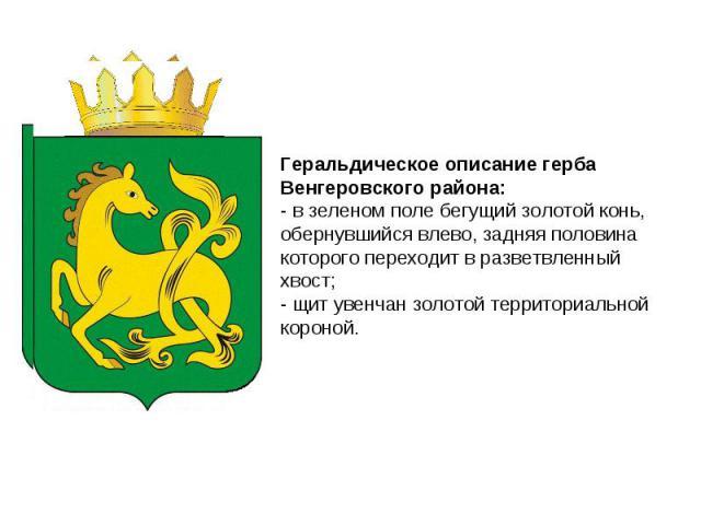 Геральдическое описание герба Венгеровского района: - в зеленом поле бегущий золотой конь, обернувшийся влево, задняя половина которого переходит в разветвленный хвост; - щит увенчан золотой территориальной короной.