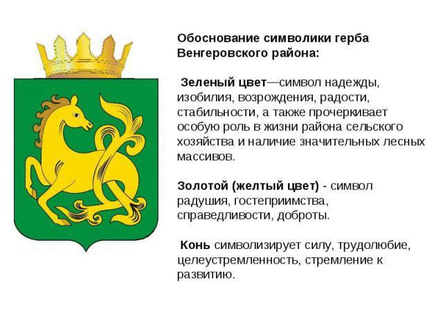 Обоснование символики герба Венгеровского района: Зеленый цвет—символ надежды, изобилия, возрождения, радости, стабильности, а также прочеркивает особую роль в жизни района сельского хозяйства и наличие значительных лесных массивов. Золотой (желтый …