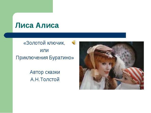 Лиса Алиса «Золотой ключик, или Приключения Буратино» Автор сказки А.Н.Толстой