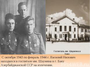 С октября 1943 по февраль 1944 г. Василий Нилович находился в госпитале им. Шаум