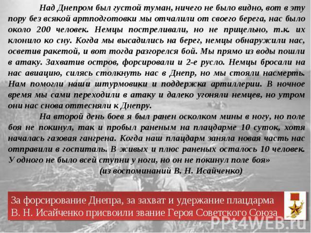 Над Днепром был густой туман, ничего не было видно, вот в эту пору без всякой артподготовки мы отчалили от своего берега, нас было около 200 человек. Немцы постреливали, но не прицельно, т.к. их клонило ко сну. Когда мы высадились на берег, немцы об…