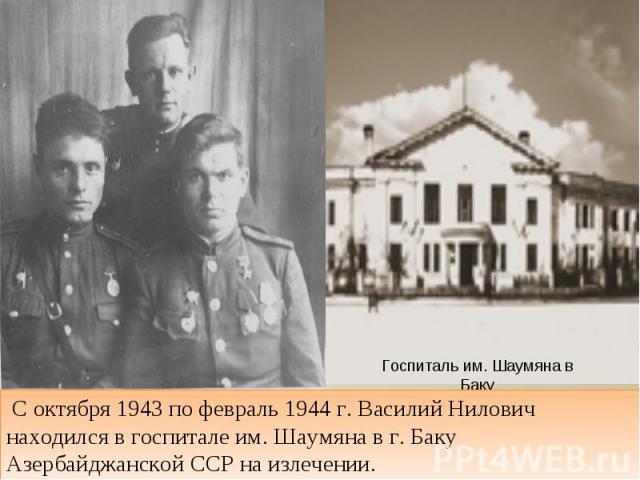 С октября 1943 по февраль 1944 г. Василий Нилович находился в госпитале им. Шаумяна в г. Баку Азербайджанской ССР на излечении.
