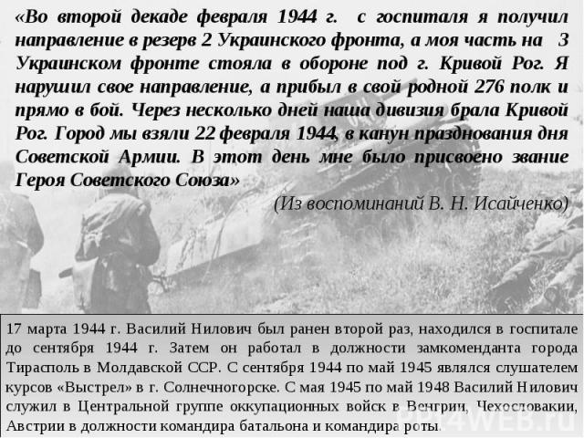 «Во второй декаде февраля 1944 г. с госпиталя я получил направление в резерв 2 Украинского фронта, а моя часть на 3 Украинском фронте стояла в обороне под г. Кривой Рог. Я нарушил свое направление, а прибыл в свой родной 276 полк и прямо в бой. Чере…