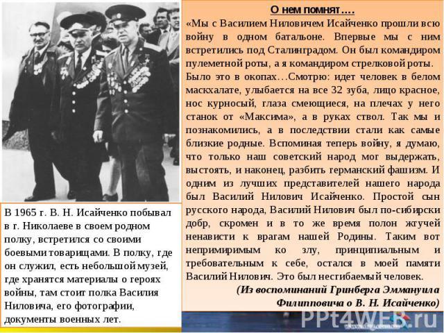 О нем помнят…. «Мы с Василием Ниловичем Исайченко прошли всю войну в одном батальоне. Впервые мы с ним встретились под Сталинградом. Он был командиром пулеметной роты, а я командиром стрелковой роты. Было это в окопах…Смотрю: идет человек в белом ма…
