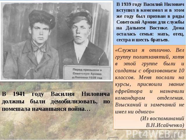 В 1939 году Василий Нилович вступил в комсомол и в этом же году был призван в ряды Советской Армии для службы на Дальнем Востоке. Дома осталась семья: мать, отец, сестра и шесть братьев. «Служил я отлично. Вел группу политзанятий, хотя в этой группе…
