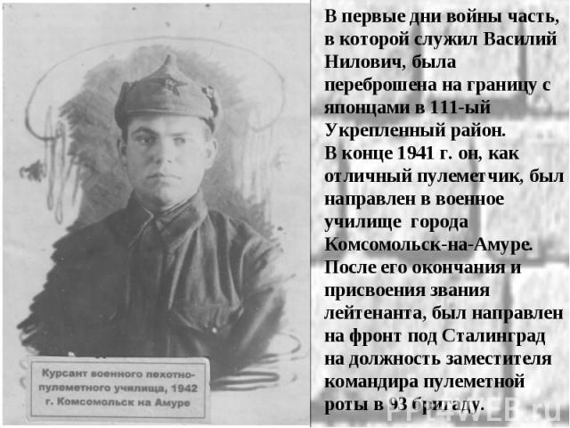 В первые дни войны часть, в которой служил Василий Нилович, была переброшена на границу с японцами в 111-ый Укрепленный район. В конце 1941 г. он, как отличный пулеметчик, был направлен в военное училище города Комсомольск-на-Амуре. После его оконча…