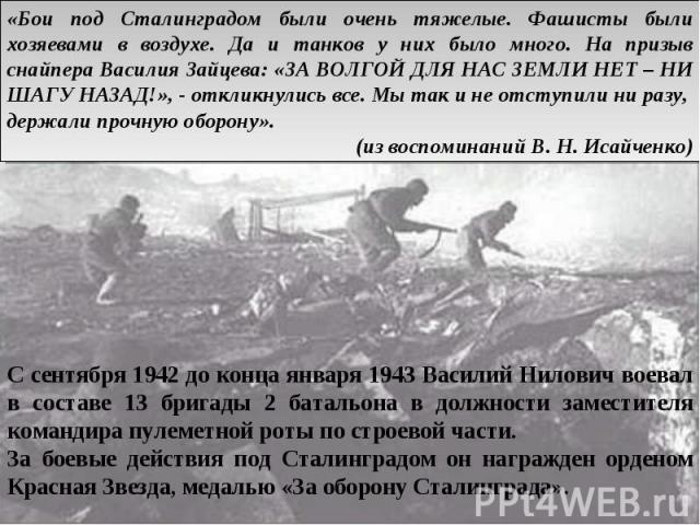 «Бои под Сталинградом были очень тяжелые. Фашисты были хозяевами в воздухе. Да и танков у них было много. На призыв снайпера Василия Зайцева: «ЗА ВОЛГОЙ ДЛЯ НАС ЗЕМЛИ НЕТ – НИ ШАГУ НАЗАД!», - откликнулись все. Мы так и не отступили ни разу, держали …