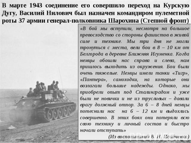 В марте 1943 соединение его совершило переход на Курскую Дугу, Василий Нилович был назначен командиром пулеметной роты 37 армии генерал-полковника Шарохина (Степной фронт) «В бой мы вступили, несмотря на большое превосходство со стороны фашистов в ж…