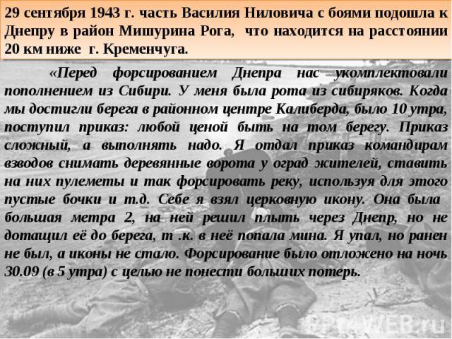 29 сентября 1943 г. часть Василия Ниловича с боями подошла к Днепру в район Мишурина Рога, что находится на расстоянии 20 км ниже г. Кременчуга. «Перед форсированием Днепра нас укомплектовали пополнением из Сибири. У меня была рота из сибиряков. Ког…