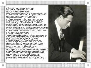 Много позже, став прославленным композитором, Гершвин не переставал учиться, сов