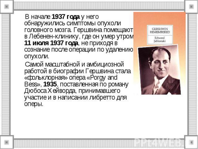 В начале 1937 года у него обнаружились симптомы опухоли головного мозга. Гершвина помещают в Лебенен-клинику, где он умер утром 11 июля 1937 года, не приходя в сознание после операции по удалению опухоли. Самой масштабной и амбициозной работой в био…