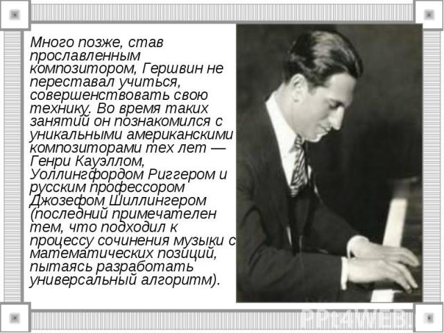 Много позже, став прославленным композитором, Гершвин не переставал учиться, совершенствовать свою технику. Во время таких занятий он познакомился с уникальными американскими композиторами тех лет — Генри Кауэллом, Уоллингфордом Риггером и русским п…