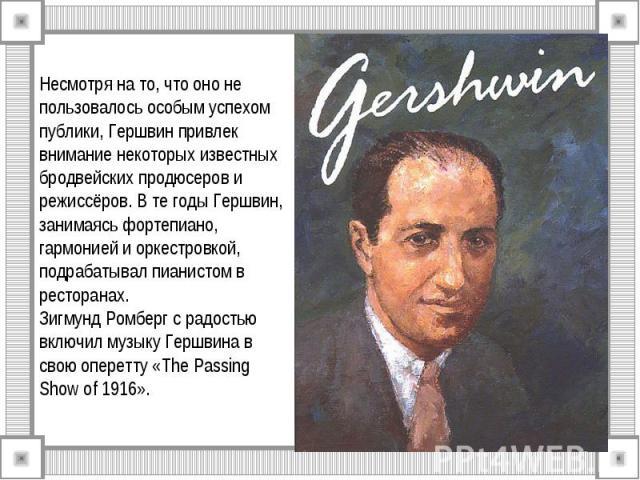 Несмотря на то, что оно не пользовалось особым успехом публики, Гершвин привлек внимание некоторых известных бродвейских продюсеров и режиссёров. В те годы Гершвин, занимаясь фортепиано, гармонией и оркестровкой, подрабатывал пианистом в ресторанах.…